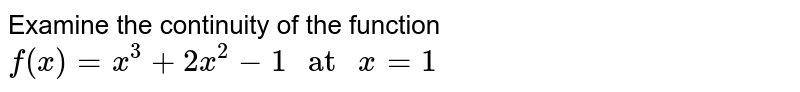 """Examine the continuity of the function <br> `f(x)= x^(3) + 2x^(2)-1 """" at """" x=1`"""