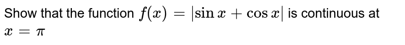 Show that the function `f(x)= |sinx + cos x|` is continuous at `x= pi`