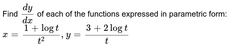 Find `(dy)/(dx)` of each of the functions expressed in parametric form:   <br>  `x= (1 + log t)/(t^(2)), y= (3 + 2 log t)/(t)`