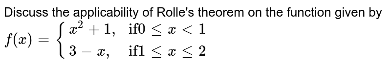 """Discuss the applicability of Rolle's theorem on the function given by  <br> `f(x) = {(x^(2) + 1"""","""",""""if"""" 0 le x lt 1),(3-x"""","""",""""if"""" 1 le x le 2):}`"""