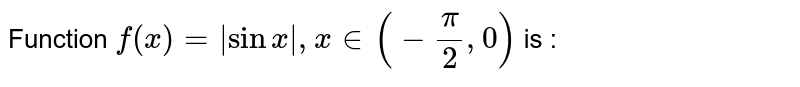 Function `f(x) =  sinx , x in (- (pi)/(2) , 0)` is :