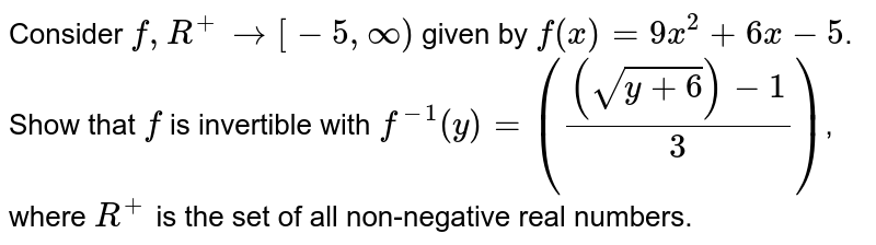 Consider `f, R^(+ ) to [-5 , oo)` given by `f(x) = 9x^(2) + 6x-5`. Show that `f` is invertible with `f^(-1) (y) =(((sqrt( y+6)) - 1)/( 3))`, where `R^(+)` is the set of all non-negative real numbers.