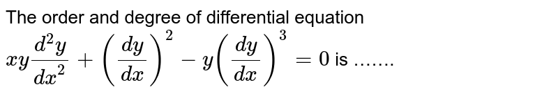 The  order  and degree  of  differential  equation  ` xy (d^2 y)/( dx^2) +((dy)/(dx))^2  -y  ((dy)/(dx))^3  =0` is …….