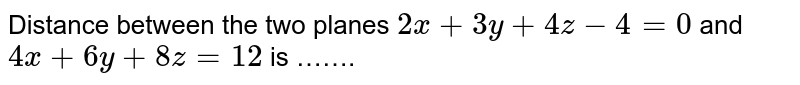 Distance  between  the two  planes  ` 2x + 3y +4z -4=0`  and `4x + 6 y  + 8z  = 12 ` is …….
