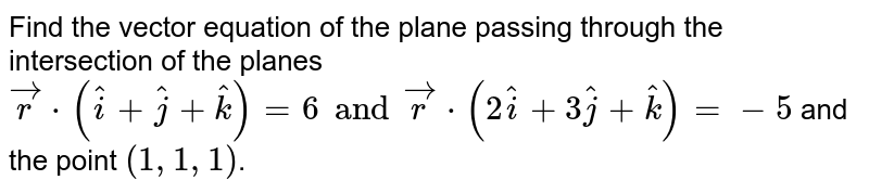 Find  the vector equation  of the  plane  passing  through  the  intersection   of the  planes   <br> ` vecr * ( hati  + hatj + hatk ) =6  and vecr *  ( 2 hati  + 3 hatj  + hatk )=-5`  and the  point `( 1,1,1)`.