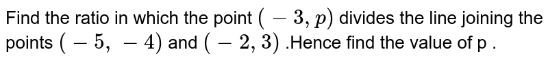 Find the ratio in which the point `(-3,p)` divides the line joining  the points `(-5,-4)` and `(-2,3)` .Hence find the value of p .
