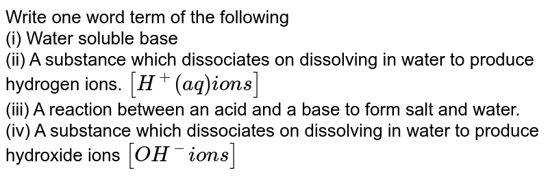 Write one word term of the following <br> (i) Water soluble base <br> (ii) A substance which dissociates on dissolving in water to produce hydrogen ions. `[H^+ (aq) ions]` <br> (iii) A reaction between an acid and a base to form salt and water. <br> (iv) A substance which dissociates on dissolving in water to produce hydroxide ions `[OH^(-) ions]`