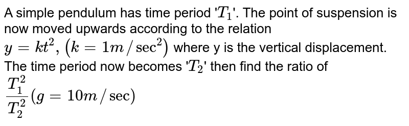 """A simple pendulum has time period '`T_(1)`'. The point of suspension is now moved upwards according to the relation `y = kt^(2), (k = 1m//""""sec""""^(2))` where y is the vertical displacement. The time period now becomes '`T_(2)`' then find the ratio of `(T_(1)^(2))/(T_(2)^(2)) (g= 10m//""""sec"""")`"""
