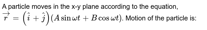 A particle moves in the x-y plane according to the equation, `vecr = (hati+ hatj)(A sin omegat+ Bcos omegat)`. Motion of the particle is: