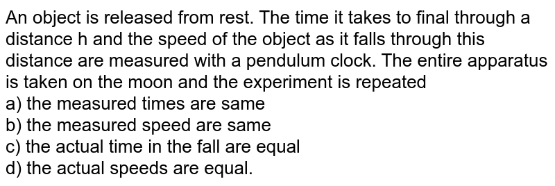An object is released from rest. The time it takes to final through a distance h and the speed of the object as it falls through this distance are measured with a pendulum clock. The entire apparatus is taken on the moon and the experiment is repeated <br> a) the measured times are same <br> b) the measured speed are same <br> c) the actual time in the fall are equal <br> d) the actual speeds are equal.