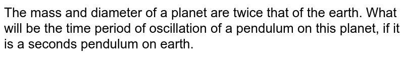 The mass and diameter of a planet are twice that of the earth. What will be the time period of oscillation of a pendulum on this planet, if it is a seconds pendulum on earth.