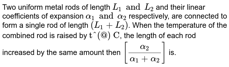 """Two uniform metal rods of length `L_1 and L_2` and their linear coefficients of expansion `alpha_(1) and alpha_(2)` respectively, are connected to form a single rod of length `(L_1 + L_2)`. When the temperature of the combined rod is raised by `""""t^(@) C""""`, the length of each rod increased by the same amount then `[(alpha_2)/(alpha_1 + alpha_2) ]`  is."""