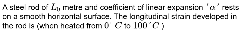 A steel rod of `L_0` metre and coefficient of linear expansion `'alpha'` rests on a smooth horizontal surface.  The longitudinal strain developed in the rod is (when heated from `0^(@) C` to `100°C` )