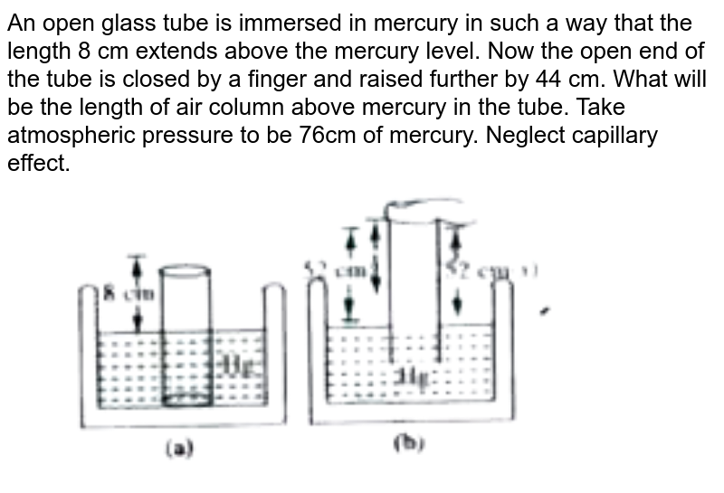 """An open glass tube is immersed in mercury in such a way that the length 8 cm extends above the mercury level. Now the open end of the tube is closed by a finger and raised further by 44 cm. What will be the length of air column above mercury in the tube. Take atmospheric pressure to be 76cm of mercury. Neglect capillary effect.  <br> <img src=""""https://doubtnut-static.s.llnwi.net/static/physics_images/AKS_TRG_AO_PHY_XI_V01_D_C01_E04_014_Q01.png"""" width=""""80%"""">"""