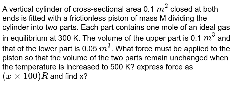 A vertical cylinder of cross-sectional area 0.1 `m^2` closed at both ends is fitted with a frictionless piston of mass M dividing the cylinder into two parts. Each part contains one mole of an ideal gas in equilibrium at 300 K. The volume of the upper part is 0.1 `m^3` and that of the lower part is 0.05 `m^3`. What force must be applied to the piston so that the volume of the two parts remain unchanged when the temperature is increased to 500 K? express force as `( x xx 100)R` and find x?
