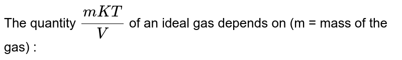 The quantity `(mKT)/( V)` of an ideal gas depends on (m = mass of the gas) :