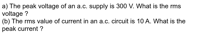 a) The peak voltage of an a.c. supply is 300 V. What is the rms voltage ? <br> (b) The rms value of current in an a.c. circuit is 10 A. What is the peak current ?