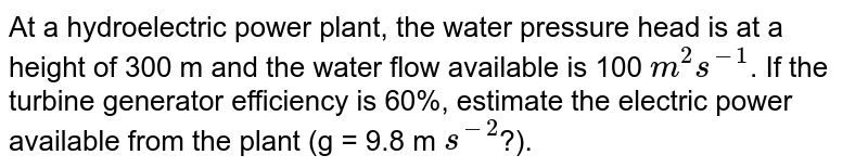 At a hydroelectric power plant, the water pressure head is at a height of 300 m and the water flow available is 100 `m^2 s^(-1)`. If the turbine generator efficiency is 60%, estimate the electric power available from the plant (g = 9.8 m `s^(-2)`?).