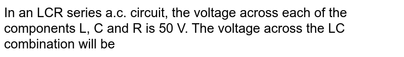 In an LCR series a.c. circuit, the voltage across each of the components L, C and R is 50 V. The voltage across the LC combination will be