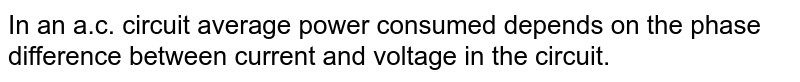 In an a.c. circuit average power consumed depends on the phase difference between current and voltage in the circuit.