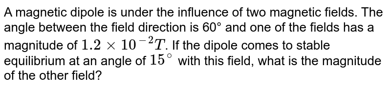 A magnetic dipole is under the influence of two magnetic fields. The angle between the field direction is 60° and one of the fields has a magnitude of `1.2 xx 10^(-2)T`. If the dipole comes to stable equilibrium at an angle of `15^(@)` with this field, what is the magnitude of the other field?