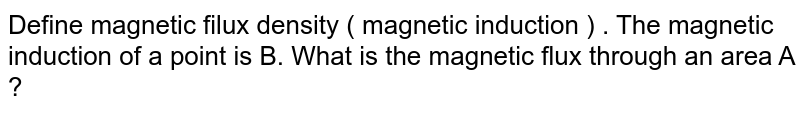 Define magnetic filux density ( magnetic induction ) . The magnetic induction of a point is B. What is the magnetic flux through an area A ?