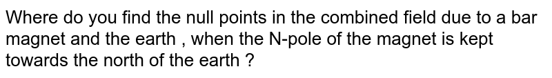 Where do you find the null points in the combined field due to a bar magnet and the earth , when the N-pole of the magnet is kept towards the north of the earth ?