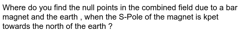 Where do you find the null points in the combined field due to a bar magnet and the earth , when the S-Pole of the magnet is kpet towards the north of the earth ?