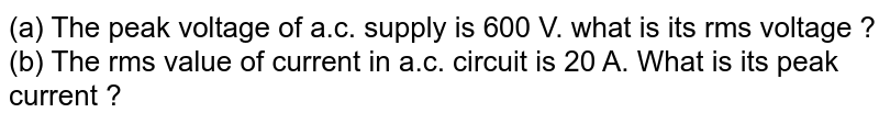 (a) The peak voltage of a.c. supply is 600 V. what is its rms voltage ? <br> (b) The rms value of current in a.c. circuit is 20 A. What is its peak current ?