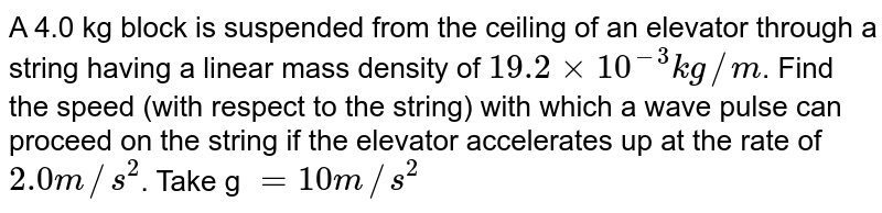 A 4.0 kg block is suspended from the ceiling of an elevator through a string having a linear mass density of `19.2 xx10^(-3)kg//m`. Find the speed (with respect to the string) with which a wave pulse can proceed on the string if the elevator accelerates up at the rate of `2.0 m//s^2`. Take g `= 10 m//s^2`