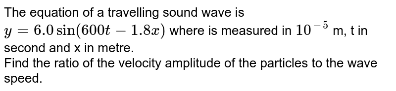 The equation of a travelling sound wave is `y = 6.0 sin (600 t - 1.8 x)` where is measured in `10^(-5)` m, t in second and x in metre. <br> Find the ratio of the velocity amplitude of the particles to the wave speed.