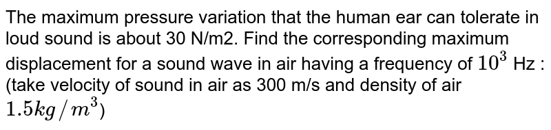 The maximum pressure variation that the human ear can tolerate in loud sound is about 30 N/m2. Find the corresponding maximum displacement for a sound wave in air having a frequency of `10^3` Hz : (take velocity of sound in air as 300 m/s and density of air `1.5kg//m^3`)