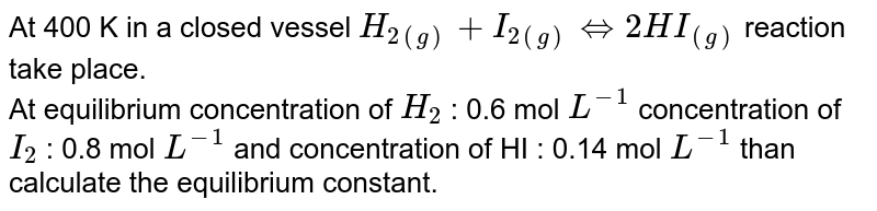 At 400 K in a closed vessel `H_(2(g)) + I_(2(g)) hArr 2HI_((g))`  reaction take place. <br> At equilibrium concentration of `H_2` : 0.6 mol `L^(-1)` concentration of `I_2` : 0.8 mol `L^(-1)` and concentration of HI : 0.14 mol `L^(-1)` than calculate the equilibrium constant.