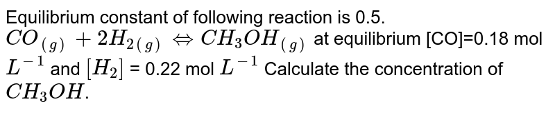 Equilibrium constant of following reaction is 0.5. <br> `CO_((g)) + 2H_(2(g)) hArr CH_3OH_((g))` at equilibrium [CO]=0.18 mol `L^(-1)` and `[H_2]` = 0.22 mol `L^(-1)`  Calculate the concentration of `CH_3OH`.