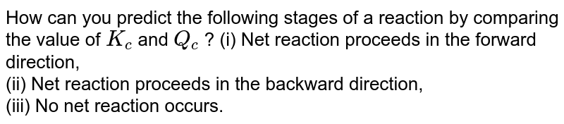 How can you predict the following stages of a reaction by comparing the value of `K_c` and `Q_c` ? (i) Net reaction proceeds in the forward direction, <br> (ii) Net reaction proceeds in the backward direction, <br> (iii) No net reaction occurs.