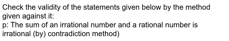 Check the validity of the statements given below by the method given against it: <br> p: The sum of an irrational number and a rational number is irrational (by) contradiction method)