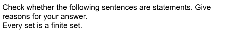 Check whether the following sentences are statements. Give reasons for your answer. <br> Every set is a finite set.