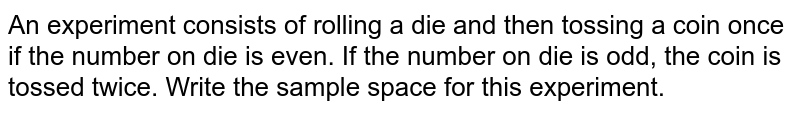 An experiment consists of rolling a die and then tossing a coin once if the number on die is even. If the number on die is odd, the coin is tossed twice. Write the sample space for this experiment.