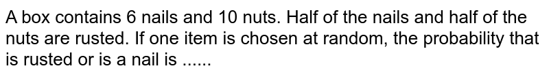 A box contains 6 nails and 10 nuts. Half of the nails and half of the nuts are rusted. If one item is chosen at random, the probability that is rusted or is a nail is ......
