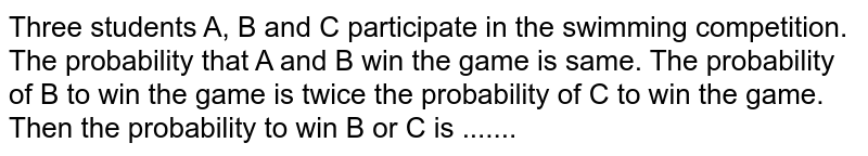 Three students A, B and C participate in the swimming competition. The probability that A and B win the game is same. The probability of B to win the game is twice the probability of C to win the game. Then the probability to win B or C is .......