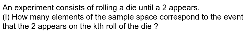 An experiment consists of rolling a die until a 2 appears. <br> (i) How many elements of the sample space correspond to the event that the 2 appears on the kth roll of the die ?
