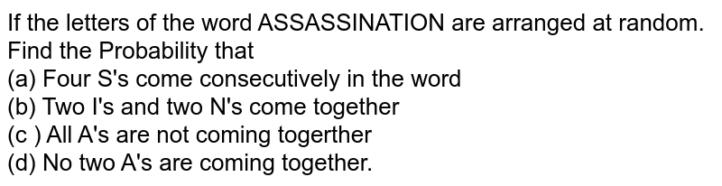 If the letters of the word ASSASSINATION are arranged at random. Find the Probability that <br> (a) Four S's come consecutively in the word <br> (b) Two I's and two N's come together <br> (c ) All A's are not coming togerther <br> (d) No two A's are coming together.