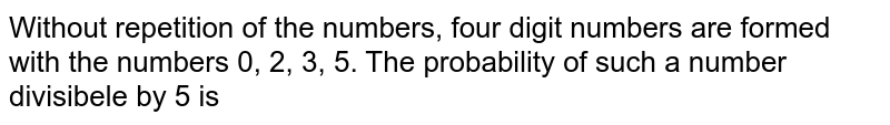 Without repetition of the numbers, four digit numbers are formed with the numbers 0, 2, 3, 5. The probability of such a number divisibele by 5 is