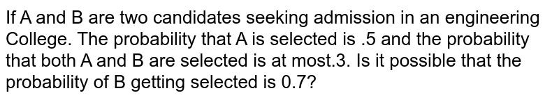 If A and B are two candidates seeking admission in an engineering College. The probability that A is selected is .5 and the probability that both A and B are selected is at most.3. Is it possible that the probability of B getting selected is 0.7?