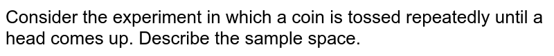 Write the sample space at an event that coin is tossed till to head is obtained observe that it is an example of finite or infinite sample space.