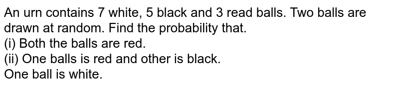 An urn contains 7 white, 5 black and 3 read balls. Two balls are drawn at random. Find the probability that. <br> (i) Both the balls are red. <br> (ii) One balls is red and other is black. <br> One ball is white.
