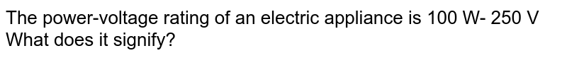 The power-voltage rating of an electric appliance is 100 W- 250 V What does it signify?
