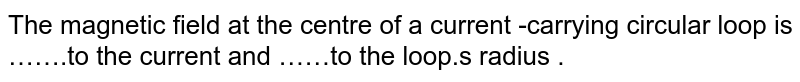 The  magnetic  field  at the  centre of a current -carrying circular  loop is …….to the  current  and ……to the loop.s radius .