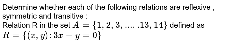 Determine whether each of the following relations are reflexive , symmetric and transitive : <br> Relation R in the set `A= {1,2,3, .....13,14}` defined as `R= {(x,y): 3x-y =0}`