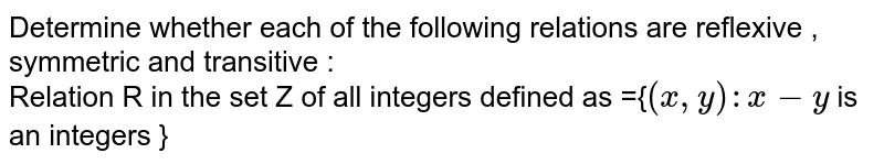 Determine whether each of the following relations are reflexive , symmetric and transitive : <br> Relation R in the set Z of all integers defined as ={`(x,y) : x - y` is an integers }